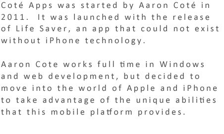 Coté Apps was startedby Aaron Coté in 2011.  It was launched with the release of Life Saver, an app that could not exist without iPhone technology.